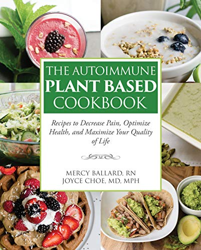 The Autoimmune Plant Based Cookbook: Recipes to Decrease Pain, Optimize Health, and Maximize Your Quality of Life by Joyce Choe, Mercy Ballard