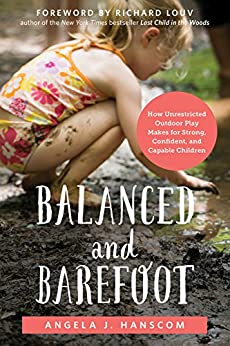 Balanced and Barefoot: How Unrestricted Outdoor Play Makes for Strong, Confident, and Capable Children by [Hanscom, Angela J.]