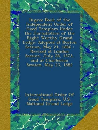 Download Degree Book of the Independent Order of Good Templars Under the Jurisdiction of the Right Worthy Grand Lodge: Adopted at Boston Session, May 24, 1866 ... 1873, and at Charleston Session, May 23, 1882 PDF