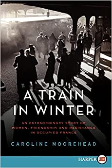 Book A Train in Winter: An Extraordinary Story of Women, Friendship, and Resistance in Occupied France