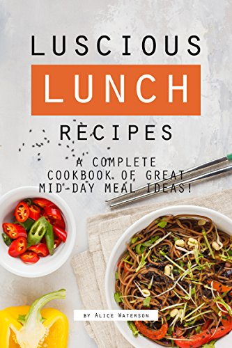 Luscious Lunch Recipes: A Complete Cookbook of Great Mid-Day Meal Ideas! by Alice Waterson