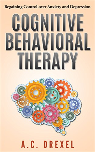 COGNITIVE BEHAVIORAL THERAPY: Regaining Control over Anxiety and Depression ()