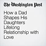 How a Dad Shapes His Daughters Lifelong Relationship with Love | Vicki Larson