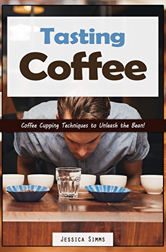 Tasting Coffee: Coffee Cupping Techniques to Unleash the Bean! by Jessica Simms