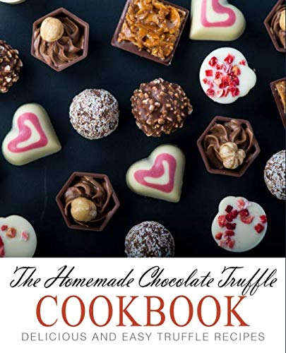 The Homemade Chocolate Truffle Cookbook: Delicious and Easy Truffle Recipes (2nd Edition)