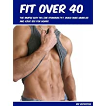 Get Fit Over 40: The Simple Way To Lose Stomach Fat, Build Huge Muscles And Have Sex For Hours