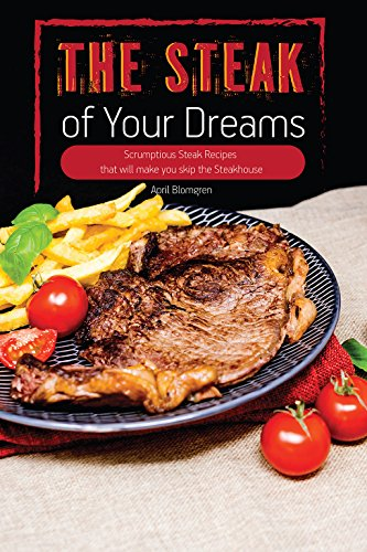 The Steak of Your Dreams: Scrumptious Steak Recipes that will make you skip the Steakhouse Dreams Rub