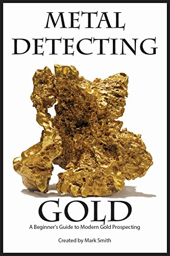 Modern Precious Metals - Metal Detecting Gold: A Beginner's Guide to Modern Gold Prospecting