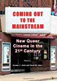 Coming Out to the Mainstream: New Queer Cinema in the 21st Century, JoAnne C. Juett, 1443823791