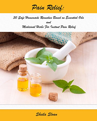 Pain Relief:30 Safe Homemade Remedies Using Essential Oils And Medicinal Herbs For Instant Pain Relief : (Essential Oils, Diffuser Recipes and Blends, ... (Natural Remedies, Pain Relief Book 1) by [Sloan, Sheila ]