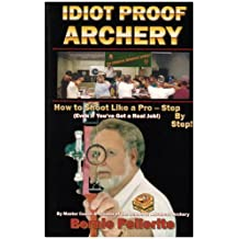 Idiot Proof Archery: How to Shoot Like a Pro-Step by Step (Even If You Have a Real Job!)