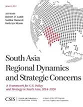 South Asia Regional Dynamics and Strategic Concerns: A Framework for U.S. Policy and Strategy in South Asia, 2014-2026 (CSIS Reports)