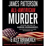 All-American Murder: The Rise and Fall of Aaron Hernandez, the Superstar Whose Life Ended on Murderers' Row | James Patterson,Alex Abramovich