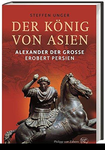 Der König von Asien: Alexander der Große erobert Persien Gebundenes Buch – 1. August 2014 Steffen Unger 3805348215 Geschichte / Altertum König von Makedonien