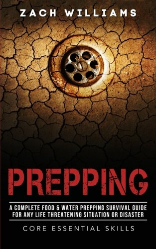 Prepping: A Complete Food & Water Prepping Survival Guide for any Life Threatening Situation or Disaster (Core Essential Skills) (Volume 2)