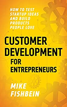 Customer Development for Entrepreneurs: How to Test Startup Ideas and Build Products People Love (Lean Startup Tactics Book 1) by [Fishbein, Mike]