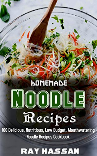 Homemade Noodle Recipes: 100 Delicious, Nutritious, Low Budget, Mouthwatering Noodle Recipes Cookbook by Ray Hassan