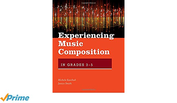 Experiencing Music Composition in Grades 3-5: Michele Kaschub ...