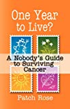 ONE YEAR to LIVE? A Nobody's Guide to Surviving Cancer, Patch Rose, 160145306X