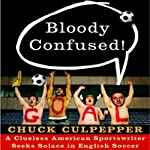 Bloody Confused!: A Clueless American Sportswriter Seeks Solace in English Soccer | Chuck Culpepper