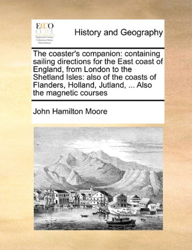 The coaster's companion: containing sailing directions for the East coast of England, from London to the Shetland Isles: also of the coasts of Flanders, Holland, Jutland, ... Also the magnetic courses PDF