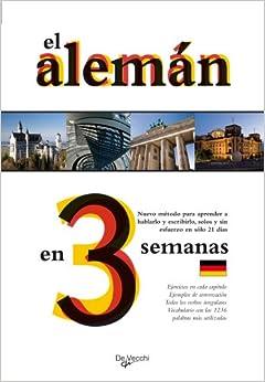 El aleman en 3 semanas. Nuevo metodo para aprender a hablarlo y escribirlo, solos y sin esfuerzo en solo 21 dias (Spanish Edition)