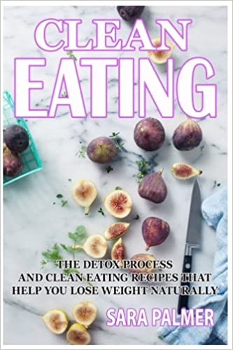 Clean Eating: The Detox process And Clean Eating Recipes That Help you lose weight naturally