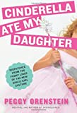 Cinderella Ate My Daughter: Dispatches from the Front Lines of the New Girlie-Girl Culture, Peggy Orenstein, 0061711527