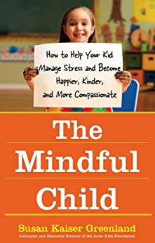 The Mindful Child: How to Help Your Kid Manage Stress and Become Happier, Kinder, and More Compassionate by [Greenland, Susan K.]