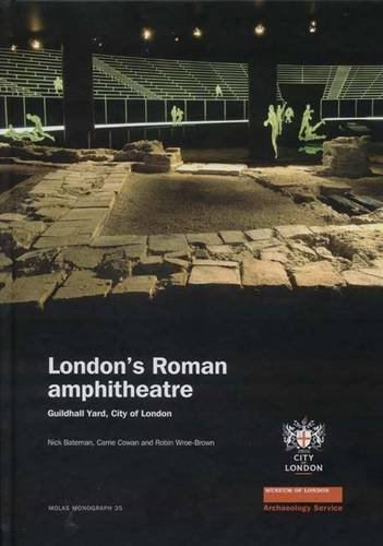 London's Roman Amphitheatre: Excavations at the Guildhall (MoLA Monograph)