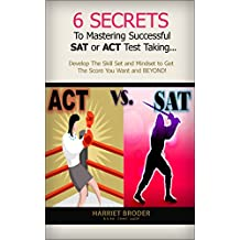 6 Secrets to Mastering Successful SAT or ACT Test-taking: Develop the Skill Set and Mindset to Get the Score You Want and BEYOND!