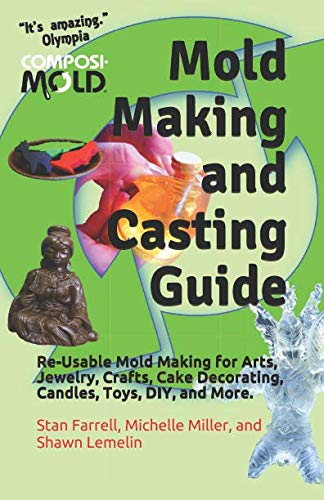 Mold Making and Casting Guide: Re-Usable Mold Making for Arts, Jewelry, Crafts, Cake Decorating, Candles, Toys,   DIY, and More.