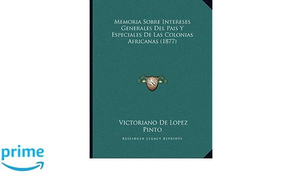 Memoria Sobre Intereses Generales Del Pais Y Especiales De Las Colonias Africanas (1877) (Spanish Edition): Victoriano De Lopez Pinto: 9781167353314: ...