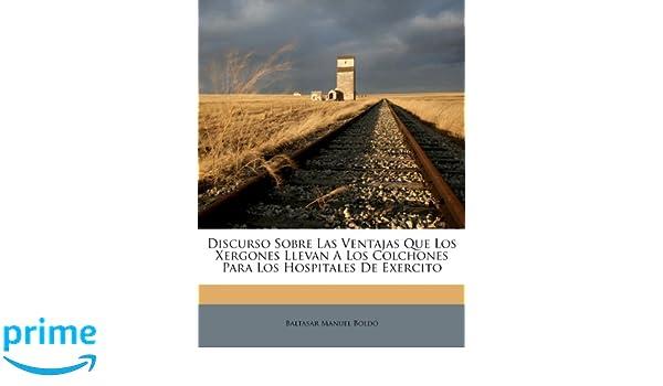 Discurso Sobre Las Ventajas Que Los Xergones Llevan A Los Colchones Para Los Hospitales De Exercito (Spanish Edition): Baltasar Manuel Boldó: 9781246292954: ...