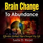 Brain Change to Abundance : Effortless Method That Changed My Life: Creating Your Own Reality (Creating Your Own Reality Series) | Leslie D. Riopel