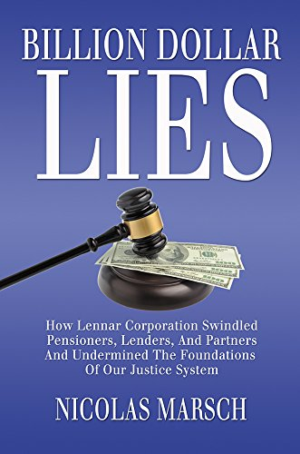 Billion Dollar Lies  How Lennar Corporation Swindled Pensioners  Lenders  And Partners And Undermined The Foundation Of Our Justice System