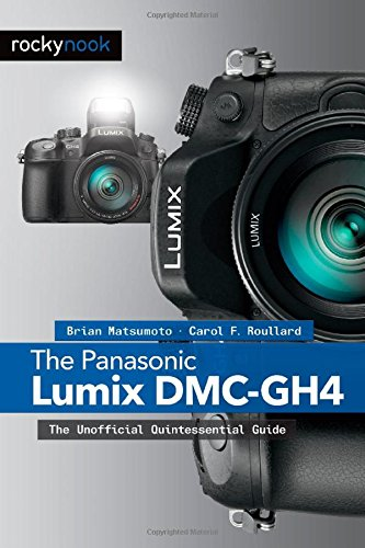 The Panasonic Lumix DMC-GH4: The Unofficial Quintessential Guide (Panasonic Reader)