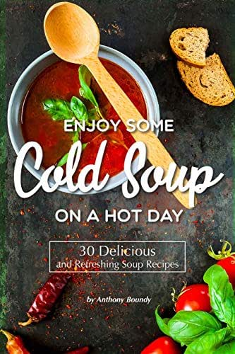 Enjoy Some Cold Soup on A Hot Day: 30 Delicious and Refreshing Soup Recipes