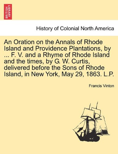 Download An Oration on the Annals of Rhode Island and Providence Plantations, by ... F. V. and a Rhyme of Rhode Island and the times, by G. W. Curtis, ... Rhode Island, in New York, May 29, 1863. L.P. pdf