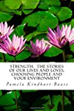 STRENGTH: the STORIES of OUR LIVES and LOVES, Choosing People and Your Environment, Pamela Baase, 1477551735