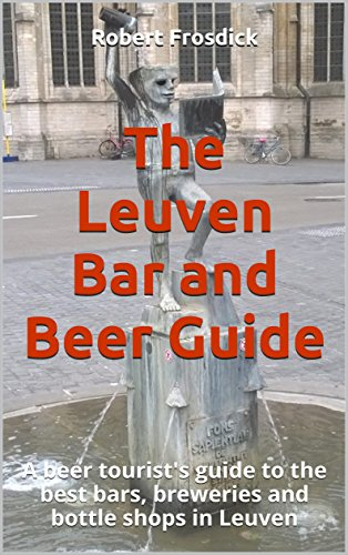 The Leuven Bar and Beer Guide: A beer tourist's guide to the best bars, breweries and bottle shops in Leuven