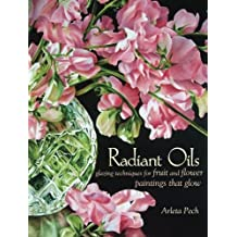 Radiant Oils: Glazing Techniques for Fruit and Flower Paintings That Glow by Arleta Pech (2013-10-09)