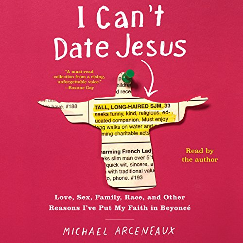 I Can't Date Jesus: Love, Sex, Family, Race, and Other Reasons I've Put My Faith in Beyoncé