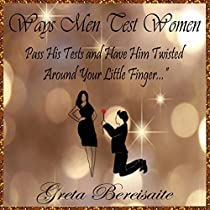WAYS MEN TEST WOMEN: PASS HIS TESTS AND HAVE HIM TWISTED AROUND YOUR LITTLE FINGER...