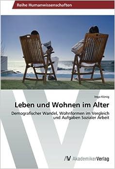 Leben und Wohnen im Alter: Demografischer Wandel, Wohnformen im Vergleich und Aufgaben Sozialer Arbeit