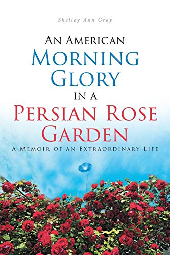 An American Morning Glory in a Persian Rose Garden: A Memoir of an Extraordinary Life