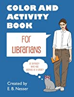 Color and Activity Book for Librarians: Or anybody who has worked at a library