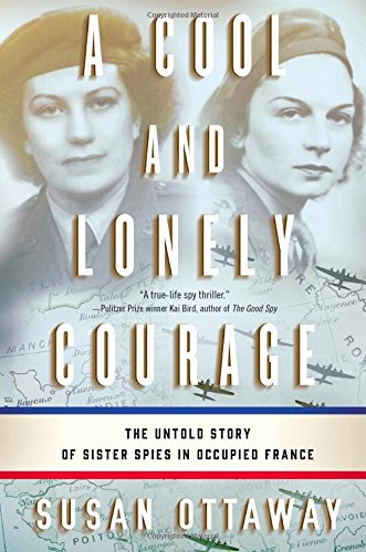 A Cool and Lonely Courage: The Untold Story of Sister Spies...
