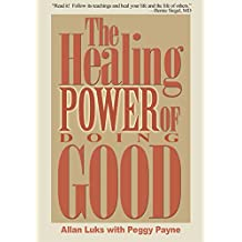 The Healing Power of Doing Good: The Health and Spiritual Benefits of Helping Others