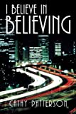 I Believe in Believing, Cathy Patterson, 1462726917